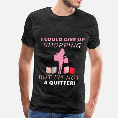 Shopping Shopping - I could give up shopping but I'm not a  - Men's Premium T-Shirt