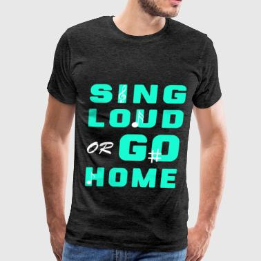 Singing - Sing loud or go home - Men's Premium T-Shirt