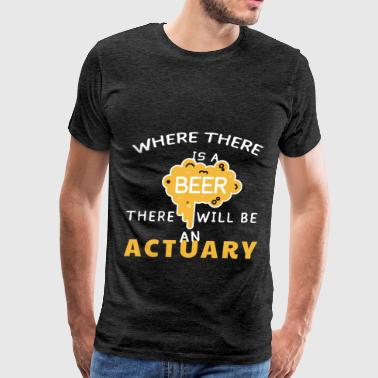 Actuary - Where there is a beer there will be an a - Men's Premium T-Shirt
