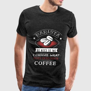 Barista - Barista - be nice to me I choose what go - Men's Premium T-Shirt
