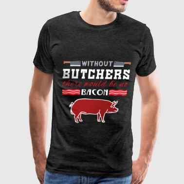 Butcher - Without butchers there would be no bacon - Men's Premium T-Shirt