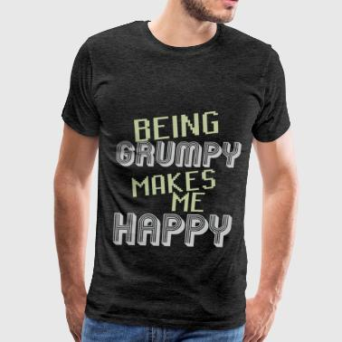 Grumpy - Being grumpy makes me happy - Men's Premium T-Shirt