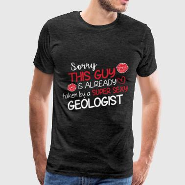 Geologist - Sorry this guy is already taken by a s - Men's Premium T-Shirt