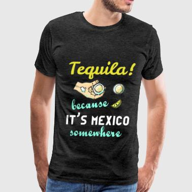 Tequila - Tequila! Because it's Mexico somewhere - Men's Premium T-Shirt