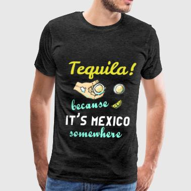 Tops Tequila Tequila - Tequila! Because it's Mexico somewhere - Men's Premium T-Shirt