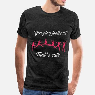 Ballet Ballet - You play football? That's cute. - Men's Premium T-Shirt