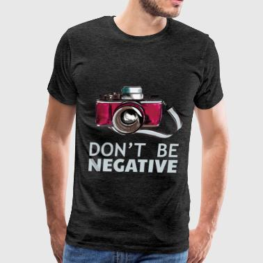 Negative Photographer Photographer - Don't be negative - Men's Premium T-Shirt