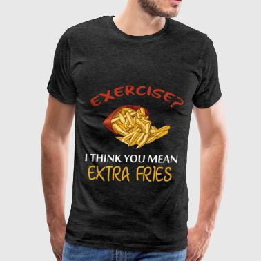 Fries - Exercise? I think you mean extra fries - Men's Premium T-Shirt