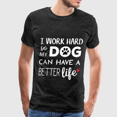 Dog - I work hard so my dog can have a better life - Men's Premium T-Shirt
