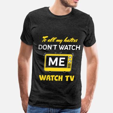 Watch Hater - To all my haters don't watch me. Watch TV - Men's Premium T-Shirt