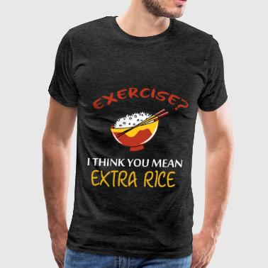 Exercise - Exercise? I think you mean extra rice - Men's Premium T-Shirt