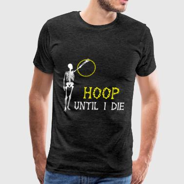 Hooping - Hoop until I die  - Men's Premium T-Shirt