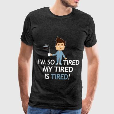 Tired - I'm so tired my tired is tired! - Men's Premium T-Shirt