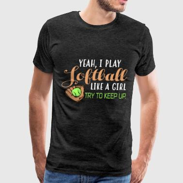 Softball player - Yeah, I play Softball like a gir - Men's Premium T-Shirt