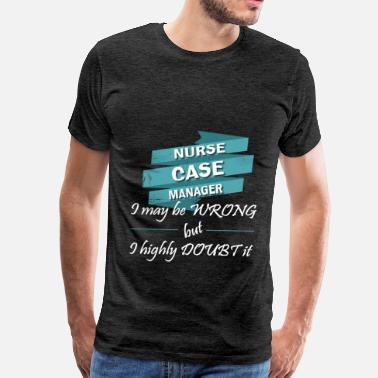 Nurse Case Manager Nurse case manager - Nurse case manager. I may be  - Men's Premium T-Shirt