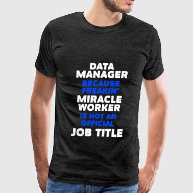 Data Manager - Data Manager because freakin' mirac - Men's Premium T-Shirt
