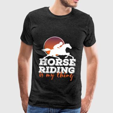 Horse Riding - Horse Riding is my thing - Men's Premium T-Shirt