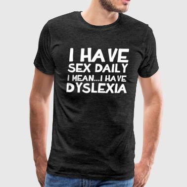 Daily I Have Sex Daily I Mean...I Have Dyslexia - Men's Premium T-Shirt