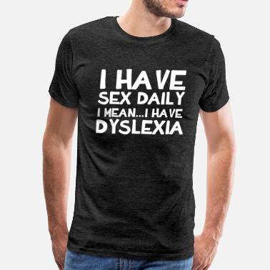 I Have Sex Daily I Have Sex Daily I Mean...I Have Dyslexia - Men's Premium T-Shirt
