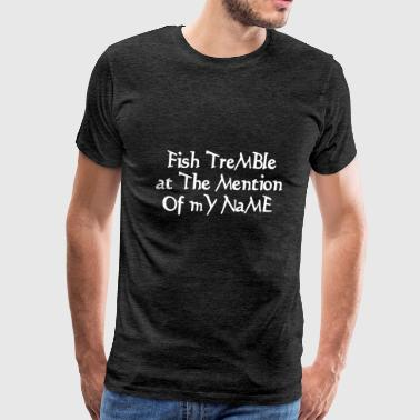Fish tremble at the mention of my name - Men's Premium T-Shirt