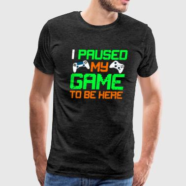 I Paused my Game to be Here Funny Gaming T-Shirt - Men's Premium T-Shirt