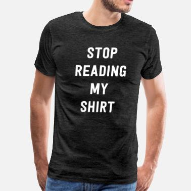 Stop Reading My Stop Reading My Shirt - Men's Premium T-Shirt