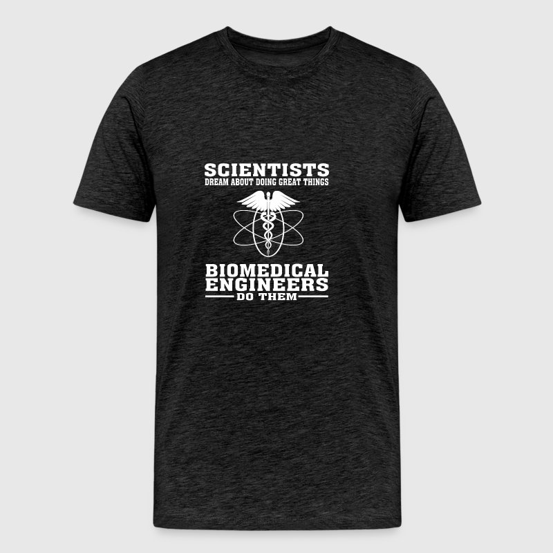 Scientists Dream, Biomedical Engineers Do - Funny - Men's Premium T-Shirt