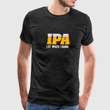 IPA Lot When I Drink - Men's Premium T-Shirt