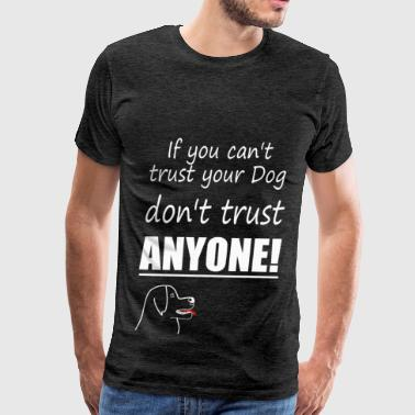if you cant trust your dog dont trust anonye white - Men's Premium T-Shirt