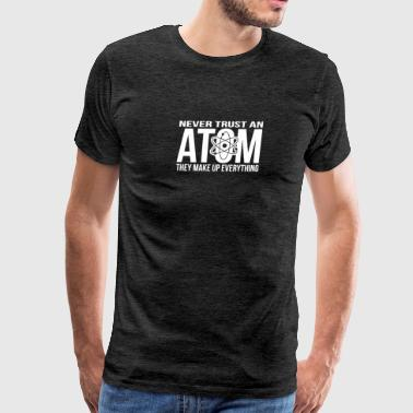 Never Trust An Atom - Make Up Everything - Men's Premium T-Shirt