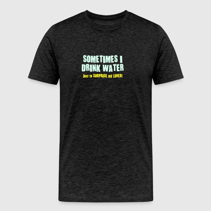 SOMETIMES I DRINK WATER JUST TO SURPRISE MY LIVER - Men's Premium T-Shirt