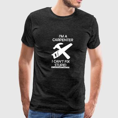 Carpenter Cant Fix Stupid - Men's Premium T-Shirt