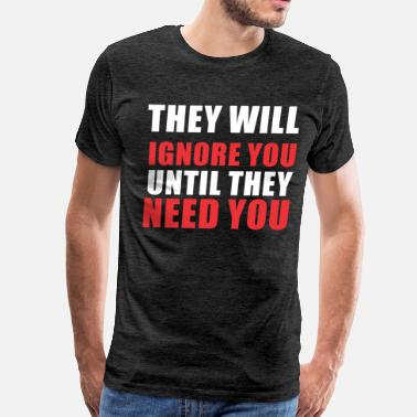Ignorance Quotes They will ignore you until they need you - Men's Premium T-Shirt