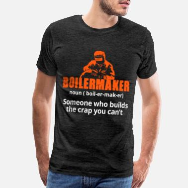 Boiler Boilermaker Someone Who Builds The Crap You Can't - Men's Premium T-Shirt