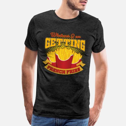 15b649e4 Men's Premium T-ShirtWhatever I am getting French Fries Gift idea fun