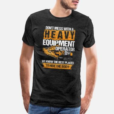 Heavy Don't Mess With A Heavy Equipment Operator Gift - Men's Premium T-Shirt