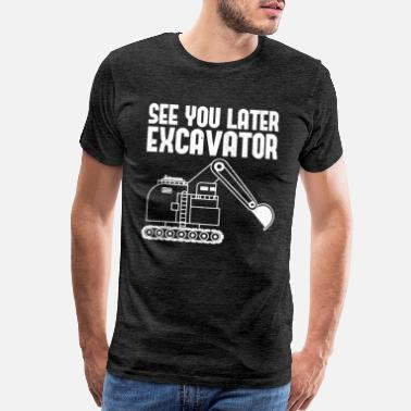 Road Construction See You Later Excavator Heavy Equipment Operator - Men's Premium T-Shirt