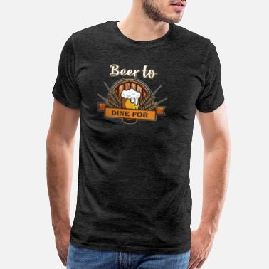 Dine beer to dine for - Men's Premium T-Shirt