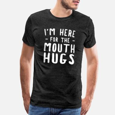 Mouth Hugs I'm Here For The Mouth Hugs - Men's Premium T-Shirt