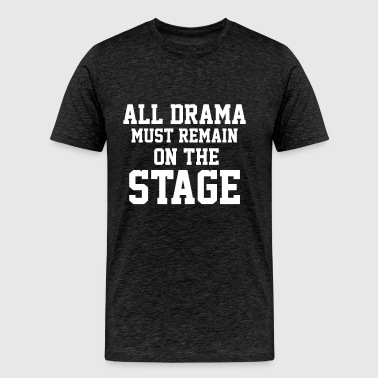 All Drama must remain on the Stage - Men's Premium T-Shirt