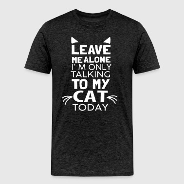 Leave Me Alone I'm Only Talking to My Cat Today  - Men's Premium T-Shirt