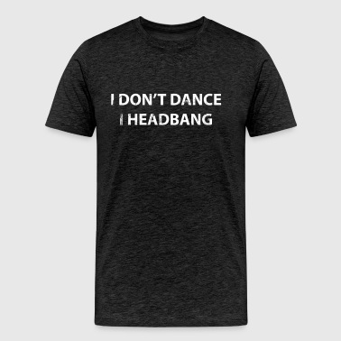 I Don't Dance I HeadBang - Partygoer - Men's Premium T-Shirt