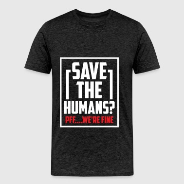 Humans - Save the humans? Pff... We're fine - Men's Premium T-Shirt