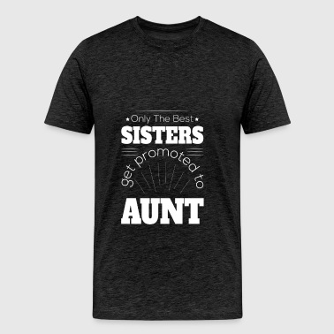 Aunt - Only the best sisters get promoted to aunt - Men's Premium T-Shirt