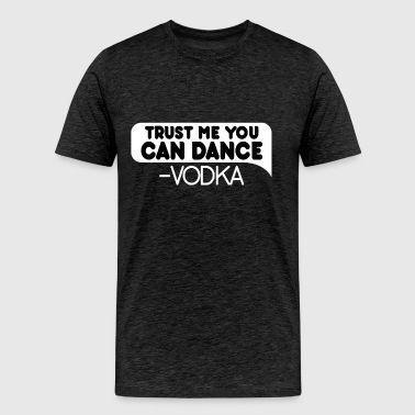 Vodka - Trust Me You Can Dance. Vodka - Men's Premium T-Shirt