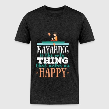 Kayaking - Kayaking is the only thing that makes m - Men's Premium T-Shirt