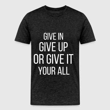 Motivation - Give in give up or give it your all - Men's Premium T-Shirt