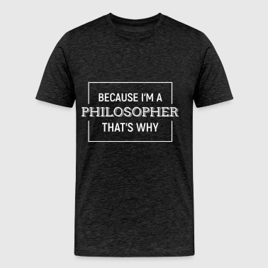 Philosopher - Because I'm a Philosopher. That's wh - Men's Premium T-Shirt