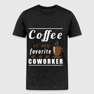 Coworker - Coffee is my favorite coworker - Men's Premium T-Shirt