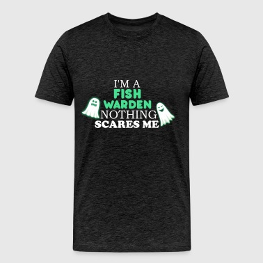 Fish warden - I'm a Fish warden nothing scares me - Men's Premium T-Shirt